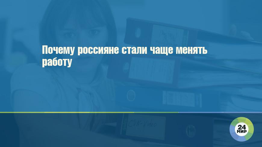 Почему россияне стали чаще менять работу