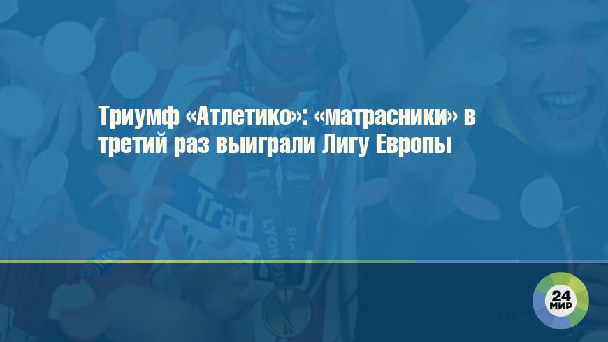 Триумф «Атлетико»: «матрасники» в третий раз выиграли Лигу Европы