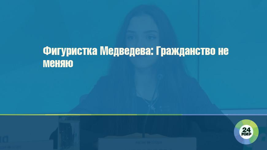 Фигуристка Медведева: Гражданство не меняю