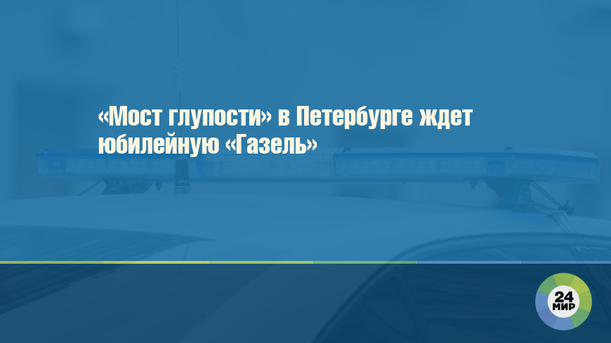 «Мост глупости» в Петербурге ждет юбилейную «Газель»