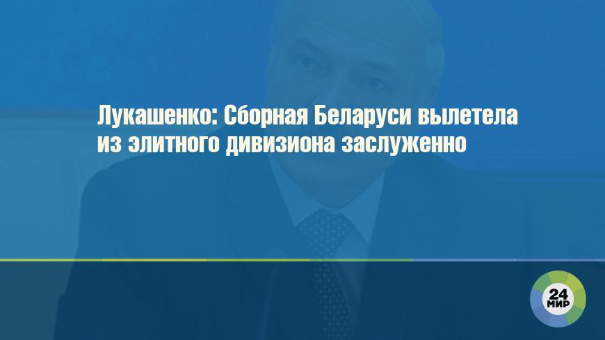 Лукашенко: Сборная Беларуси вылетела из элитного дивизиона заслуженно