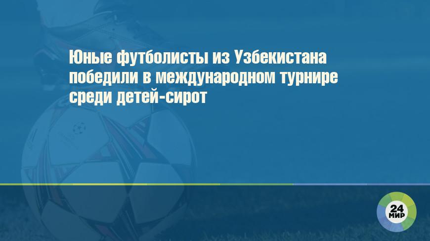 Юные футболисты из Узбекистана победили в международном турнире среди детей-сирот