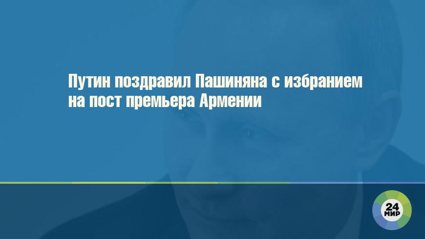 Путин поздравил Пашиняна с избранием на пост премьера Армении