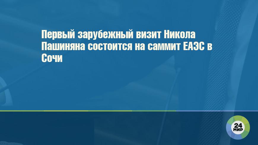 Первый зарубежный визит Никола Пашиняна состоится на саммит ЕАЭС в Сочи