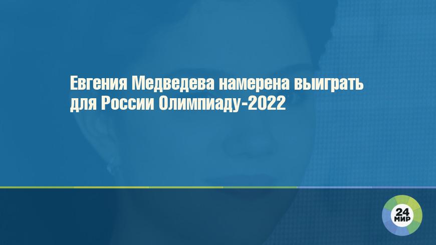 Евгения Медведева намерена выиграть для России Олимпиаду-2022