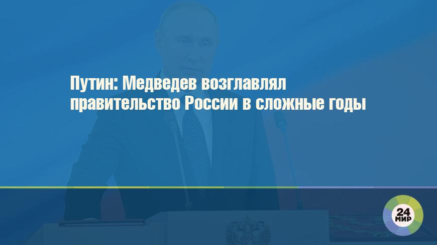 Путин: Медведев возглавлял правительство России в сложные годы