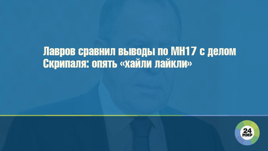 Лавров сравнил выводы по MH17 с делом Скрипаля: опять «хайли лайкли»
