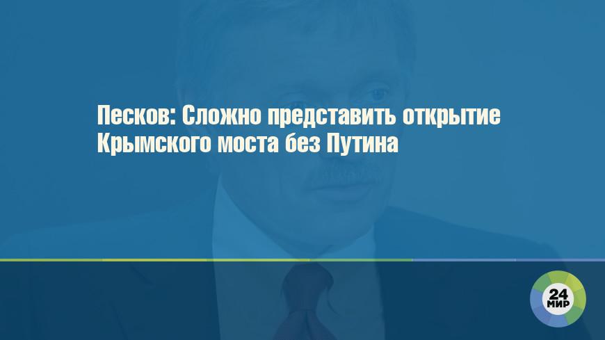 Песков: Сложно представить открытие Крымского моста без Путина