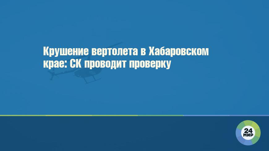 Крушение вертолета в Хабаровском крае: СК проводит проверку