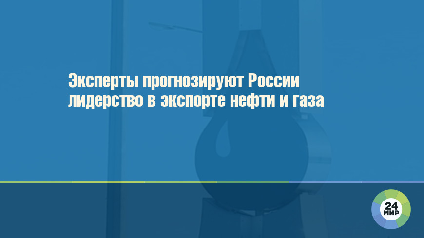 Эксперты прогнозируют России лидерство в экспорте нефти и газа