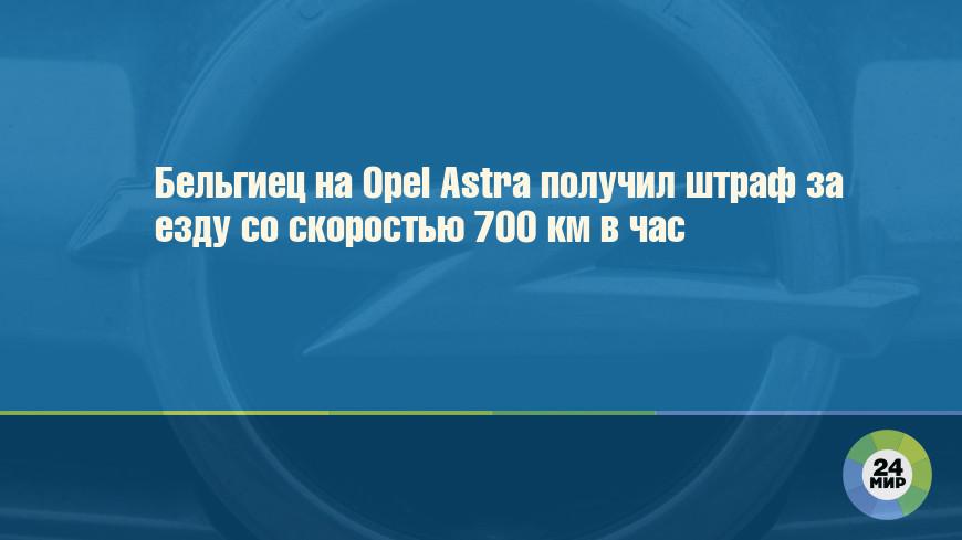 Бельгиец на Opel Astra получил штраф за езду со скоростью 700 км в час