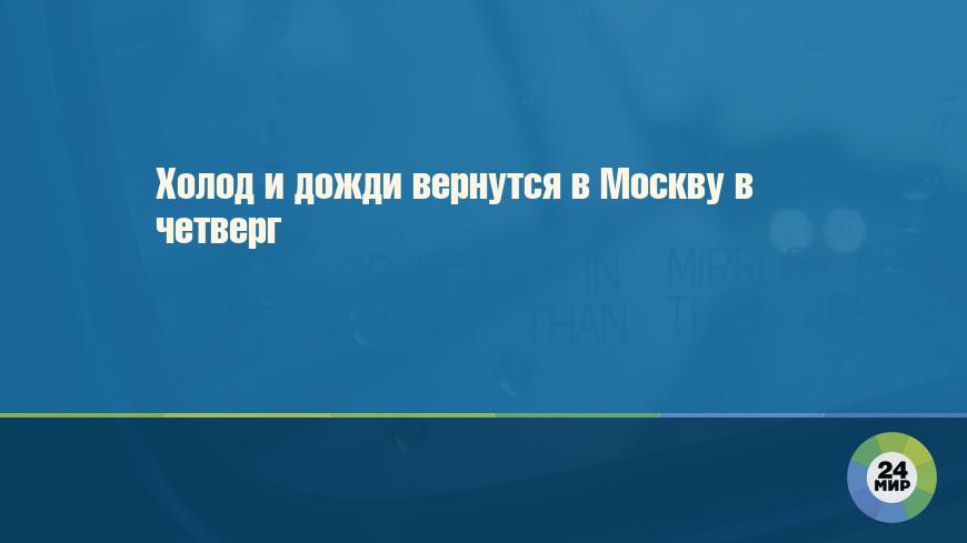 Холод и дожди вернутся в Москву в четверг