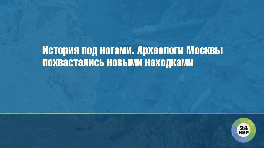 История под ногами. Археологи Москвы похвастались новыми находками