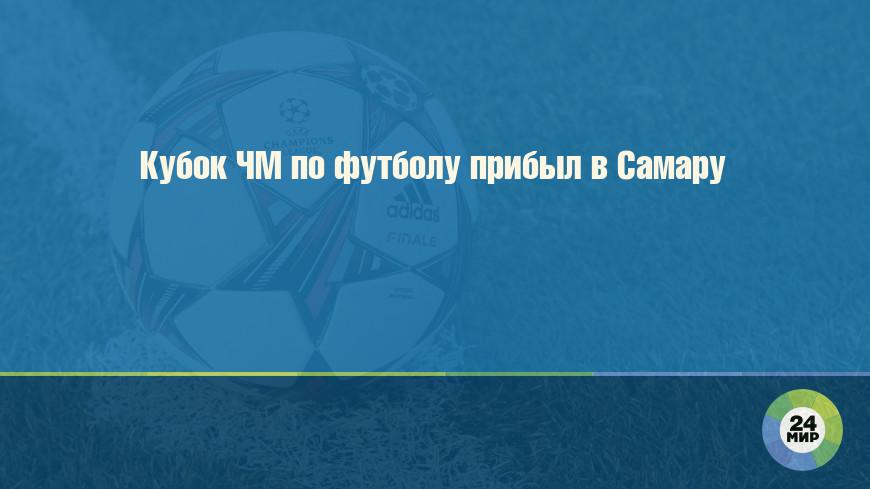 Кубок ЧМ по футболу прибыл в Самару