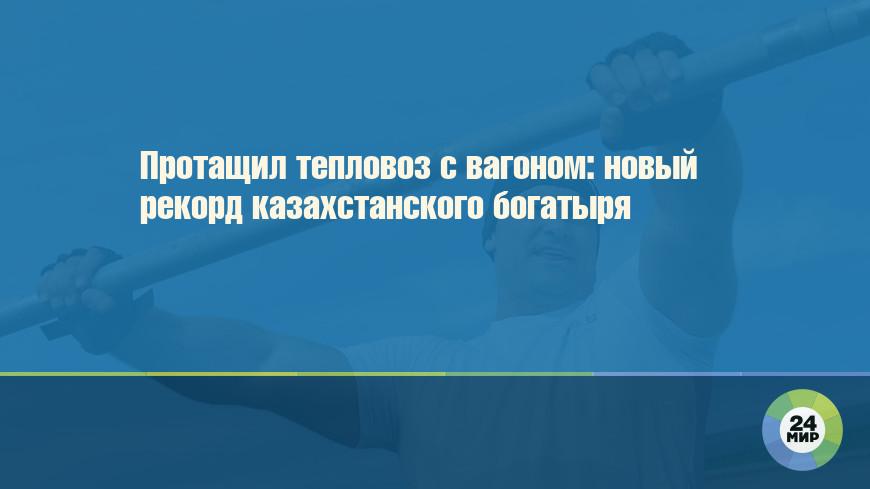 Протащил тепловоз с вагоном: новый рекорд казахстанского богатыря