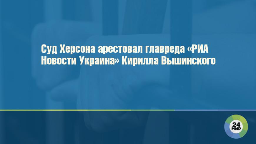 Суд Херсона арестовал главреда «РИА Новости Украина» Кирилла Вышинского