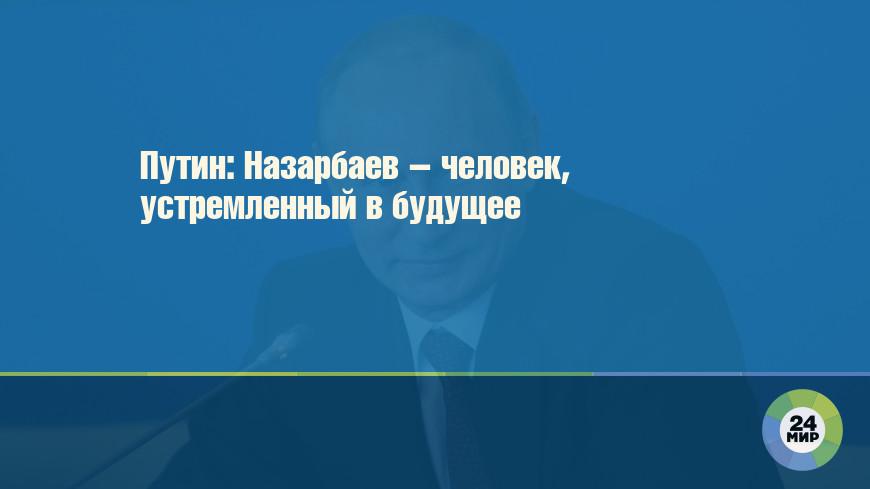 Путин: Назарбаев – человек, устремленный в будущее