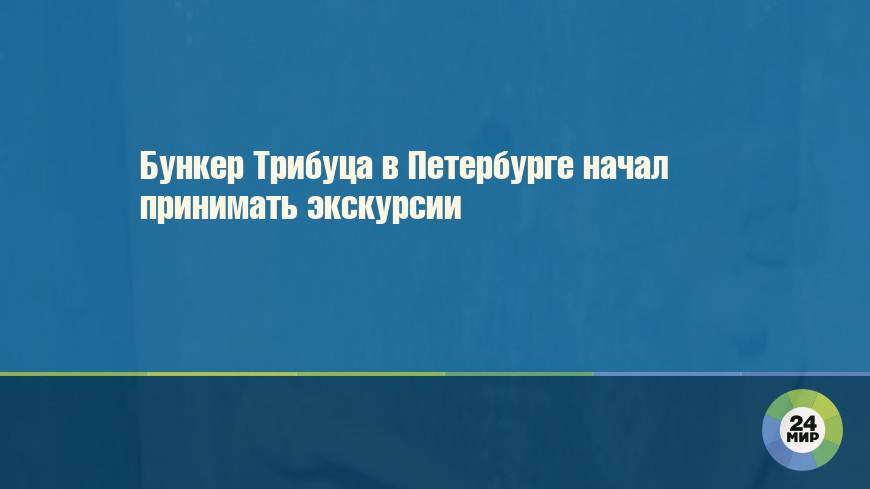 Бункер Трибуца в Петербурге начал принимать экскурсии