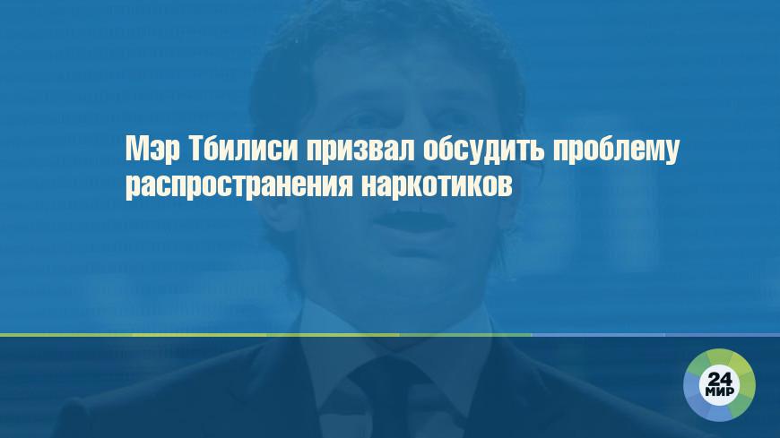 Мэр Тбилиси призвал обсудить проблему распространения наркотиков
